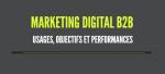 Marketing digital B2B : usages, objectifs et performances